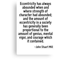 Eccentricity has always abounded when and where strength of character had abounded; and the amount of eccentricity in a society has generally been proportional to the amount of genius, mental vigor,  Canvas Print