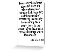 Eccentricity has always abounded when and where strength of character had abounded; and the amount of eccentricity in a society has generally been proportional to the amount of genius, mental vigor,  Greeting Card