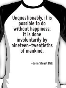 Unquestionably, it is possible to do without happiness; it is done involuntarily by nineteen-twentieths of mankind. T-Shirt