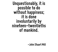 Unquestionably, it is possible to do without happiness; it is done involuntarily by nineteen-twentieths of mankind. Photographic Print