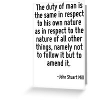The duty of man is the same in respect to his own nature as in respect to the nature of all other things, namely not to follow it but to amend it. Greeting Card