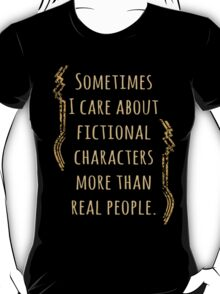 sometimes I care about fictional characters more than real people T-Shirt