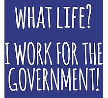 Original 'What Life? I Work for the Government!' T-shirts, Hoodies, Accessories and Gifts Photographic Print