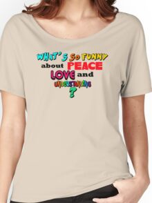 What's So Funny About Peace Love and Understanding? Women's Relaxed Fit T-Shirt