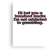 I'll bet you a hundred bucks I'm not addicted to gambling. Canvas Print