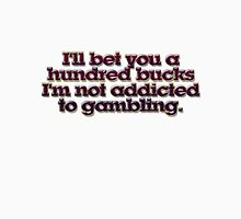 I'll bet you a hundred bucks I'm not addicted to gambling. Unisex T-Shirt