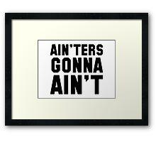 Ain'ters gonna ain't Framed Print