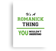 It's a ROMANICK thing, you wouldn't understand !! Canvas Print