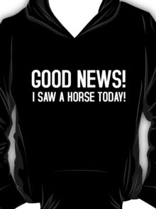 Good news! I saw a horse today! T-Shirt