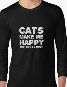 Cats make me happy. You, not so much.  Long Sleeve T-Shirt