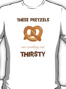 These Pretzels. Are Making. Me Thirsty!!! T-Shirt