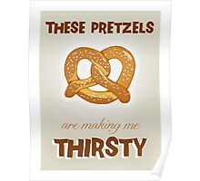These Pretzels. Are Making. Me Thirsty!!! Poster