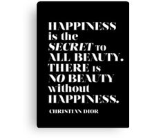 'Happiness is the secret to all beauty. There is no beauty without happiness.' Canvas Print