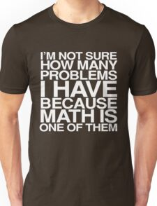 I'm not sure how many problems I have because math is one of them Unisex T-Shirt