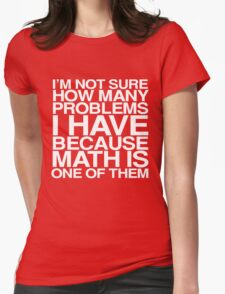 I'm not sure how many problems I have because math is one of them Womens Fitted T-Shirt