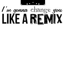 Change you like a remix by firestonegal