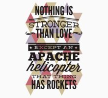 Quote - Nothing is Stronger than Love except an Apache helicopter that thing has Rockets by ccorkin