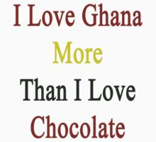 I Love Ghana More Than I Love Chocolate  by supernova23