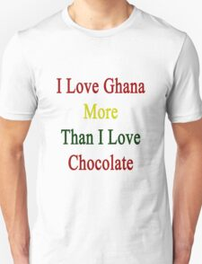 I Love Ghana More Than I Love Chocolate  T-Shirt