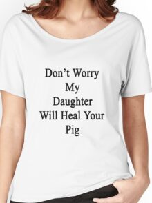 Don't Worry My Daughter Will Heal Your Pig  Women's Relaxed Fit T-Shirt