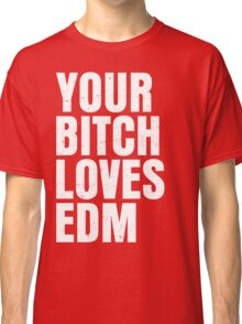 Your B*** Loves EDM (Electronic Dance Music) Classic T-Shirt