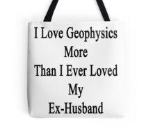 I Love Geophysics More Than I Ever Loved My Ex-Husband  Tote Bag