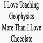 I Love Teaching Geophysics More Than I Love Chocolate  by supernova23