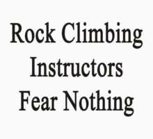 Rock Climbing Instructors Fear Nothing  by supernova23