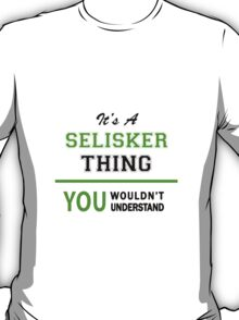 It's a SELISKER thing, you wouldn't understand !! T-Shirt