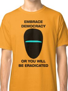 Embrace Democracy or You Will be Eradicated Classic T-Shirt