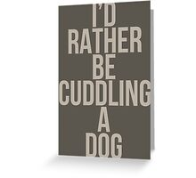 I'd Rather Be Cuddling a Dog Greeting Card