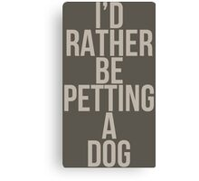 I'd Rather Be Petting a Dog Canvas Print