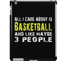 All I Care about is Basketball and like maybe 3 people - T-shirts & Hoodies iPad Case/Skin