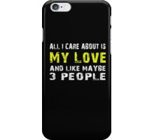 All I Care about is My love and like maybe 3 people - T-shirts & Hoodies iPhone Case/Skin