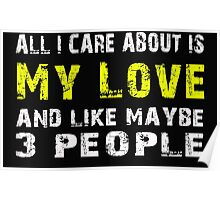 All I Care about is My love and like maybe 3 people - T-shirts & Hoodies Poster