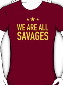 WE ARE ALL SAVAGES T-Shirt