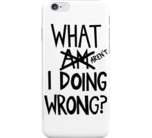 what am/aren't I doing wrong? iPhone Case/Skin