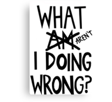 what am/aren't I doing wrong? Canvas Print