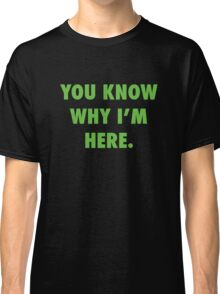 You Know Why I'm Here.  Classic T-Shirt