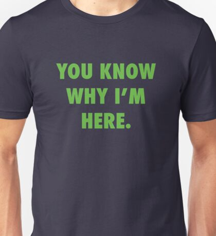 You Know Why I'm Here.  Unisex T-Shirt