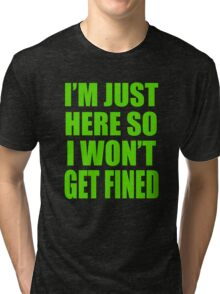 I'm Just Here So I Wont Get Fined Tri-blend T-Shirt