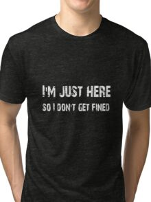 I'm just here so I don't get fined Football shirt, sticker, mug, case, skin, poster, tote  Tri-blend T-Shirt