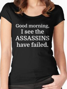 Good morning, I see the assassins have failed. Women's Fitted Scoop T-Shirt