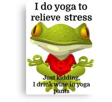 I do yoga to relieve stress Just kidding, I drink Canvas Print