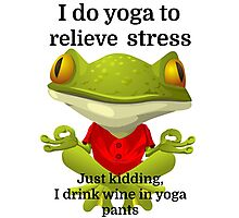 I do yoga to relieve stress Just kidding, I drink Photographic Print