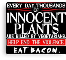 Every Day Thousands Of Innocent Plants Are Killed By Vegetarians Help End The Violence EAT BACON Funny Geek Nerd Canvas Print