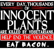 Every Day Thousands Of Innocent Plants Are Killed By Vegetarians Help End The Violence EAT BACON Funny Geek Nerd Photographic Print