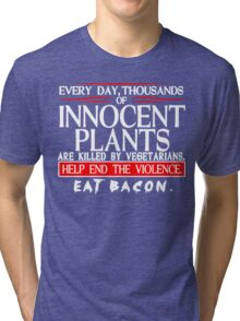Every Day Thousands Of Innocent Plants Are Killed By Vegetarians Help End The Violence EAT BACON Funny Geek Nerd Tri-blend T-Shirt