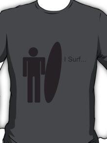 I Surf... T-Shirt