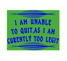 I Am Unable to Quit As I Am Currently Too Legit Funny Geek Nerd Art Print